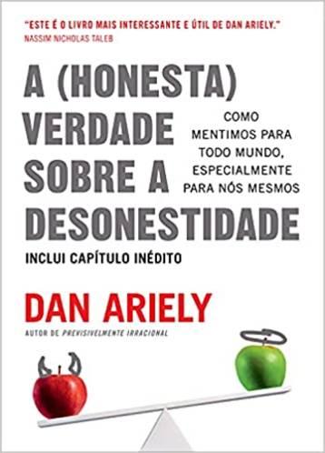 A (Honesta) Verdade Sobre a Desonestidade - Dan Ariely